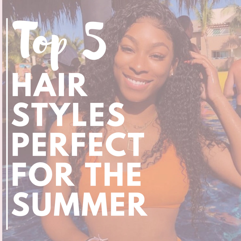 Top 5 Hairstyles Perfect for the Summer