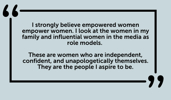 I strongly believe empowered women empower women. I look at the women in my family and influential women in the media as role models.   These are women who are independent, confident, and unapologetically themselves. They are the people I aspire to be.