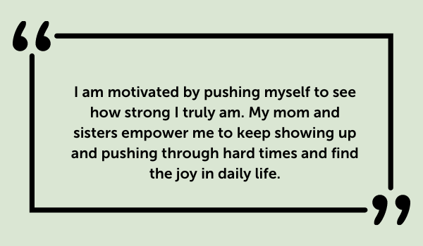 I am motivated by pushing myself to see how strong I truly am. My mom and sisters empower me to keep showing up and pushing through hard times and find the joy in daily life.