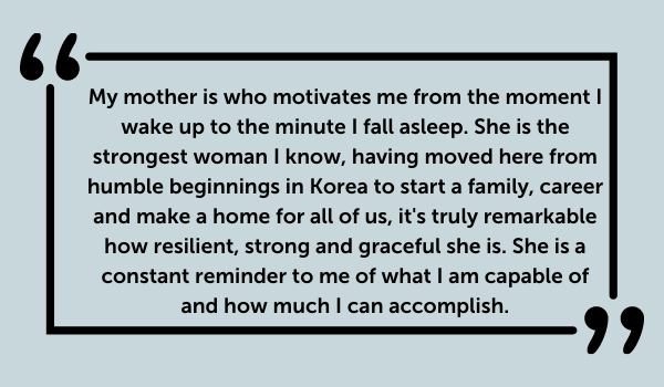 My mother is who motivates me from the moment I wake up to the minute I fall asleep. She is the strongest woman I know, having moved here from humble beginnings in Korea to start a family, career and make a home for all of us, it's truly remarkable how resilient, strong and graceful she is. She is a constant reminder to me of what I am capable of and how much I can accomplish.