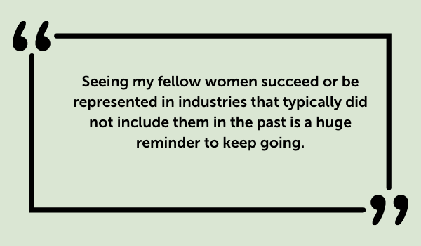 Seeing my fellow women succeed or be represented in industries that typically did not include them in the past is a huge reminder to keep going.