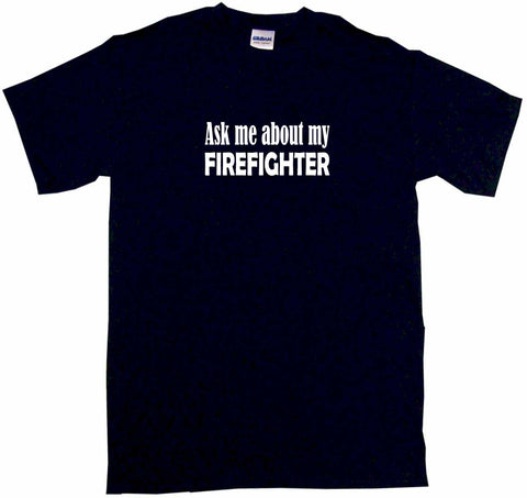Ask Me About My Firefighter Tee Shirt OR Hoodie Sweat