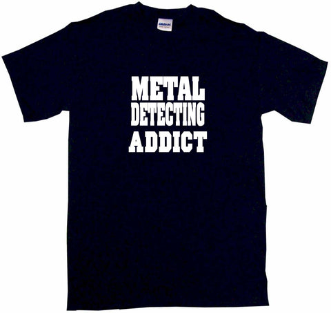 Metal Detecting Addict Tee Shirt OR Hoodie Sweat
