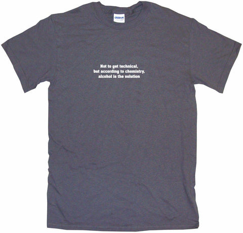 Not To Get Too Technical, But According to Chemistry, Alcohol is the Solution Men's & Women's Tee Shirt OR Hoodie Sweat