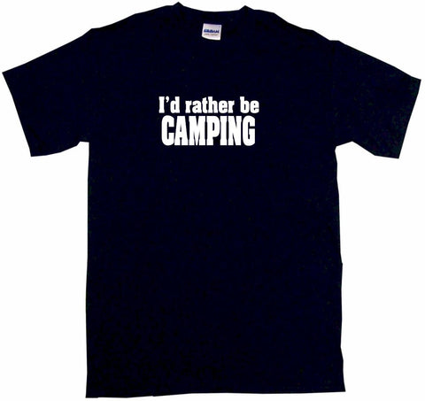 I'd Rather Be Camping Tee Shirt OR Hoodie Sweat