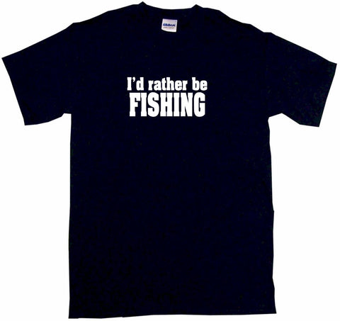 I'd Rather Be Fishing Tee Shirt OR Hoodie Sweat