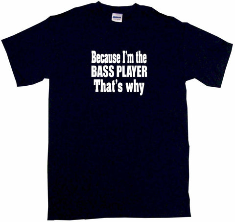 Because I'm The Bass Player That's Why Tee Shirt OR Hoodie Sweat
