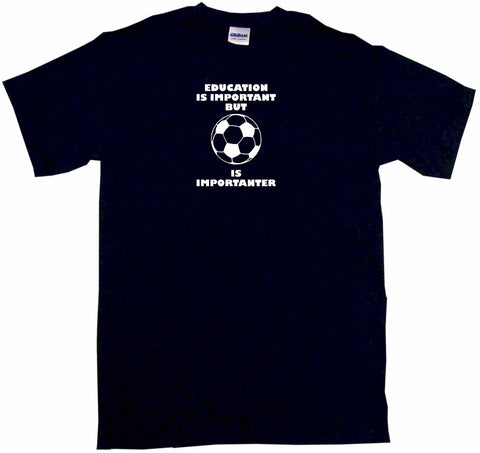 Education is Important but Soccer Ball is Importanter Tee Shirt OR Hoodie Sweat
