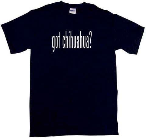 Got Chihuahua Tee Shirt OR Hoodie Sweat
