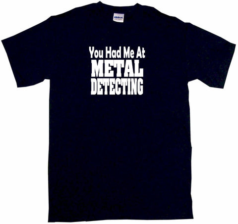 You Had Me At Metal Detecting Tee Shirt OR Hoodie Sweat