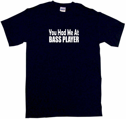 You Had Me at Bass Player Tee Shirt OR Hoodie Sweat