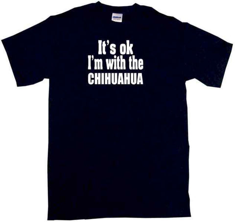 It's OK I'm With the Chihuahua Tee Shirt OR Hoodie Sweat