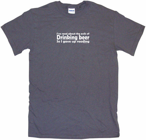 I've Read About the Evils of Drinking Beer So I Gave Up Reading Men's & Women's Tee Shirt OR Hoodie Sweat