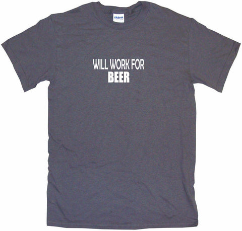 Will Work For Beer Men's & Women's Tee Shirt OR Hoodie Sweat