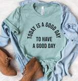 Today Is a Good Day To Have a Good Day Tee