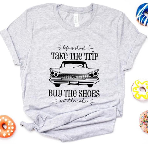 Life Is Short Take The Trip Buy The Shoes Tee