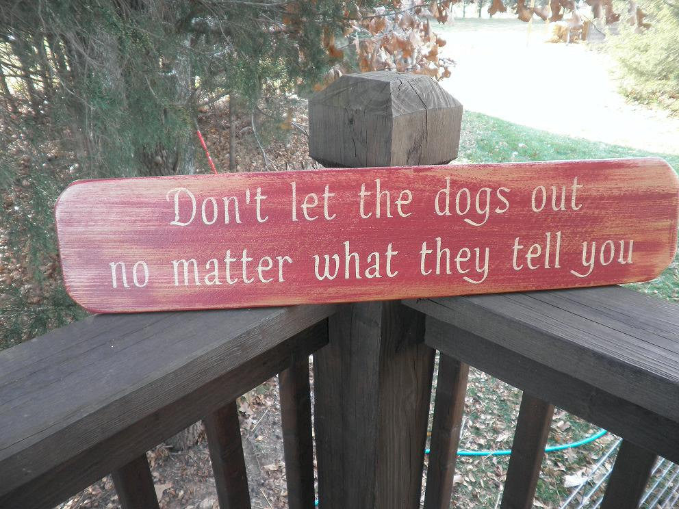 dog sign,funny dog sign, don't let the dogs out  no matter what they tell you. wood sign , distressed sign, pet lover sign