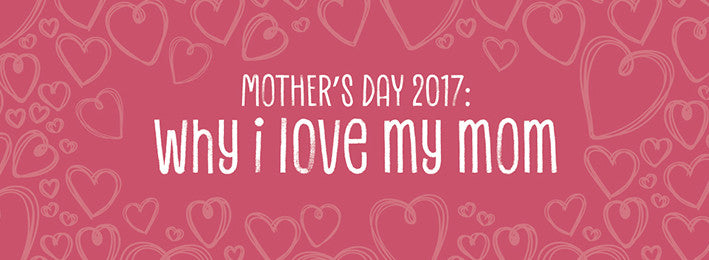 Mother's Day 2017: Why I Love My Mom