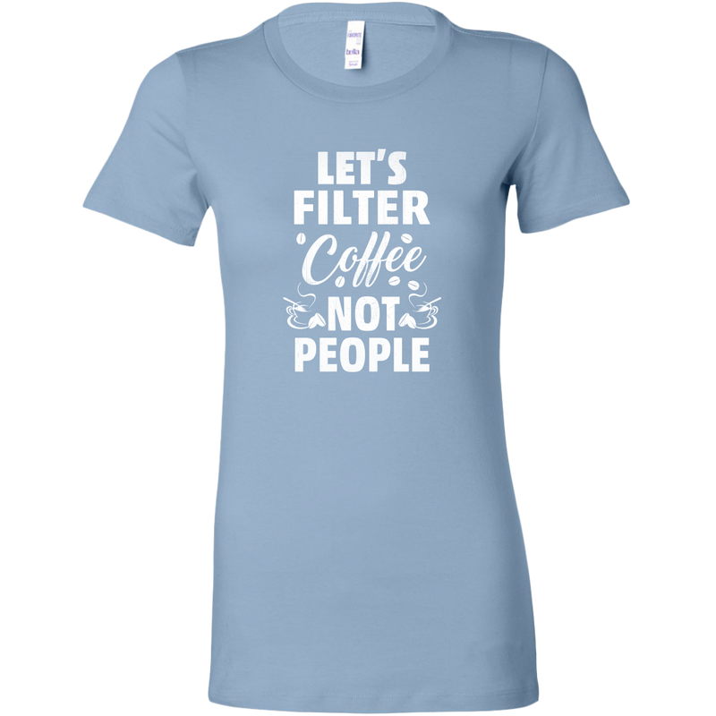 Bella Womens Shirt Lets Filter Cofee Not People | teelaunch