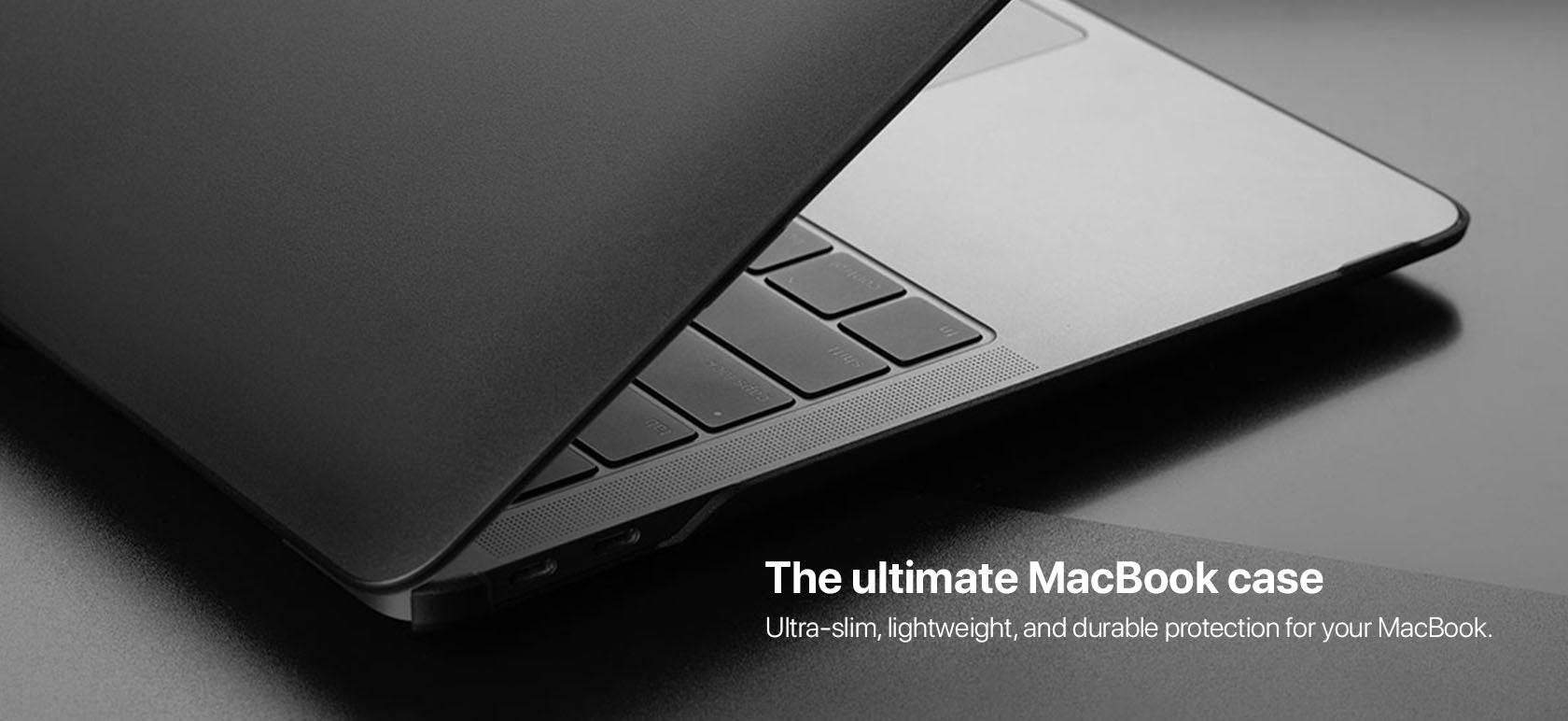 The ultimate MacBook case Ultra-slim, lightweight, and durable protection for your MacBook.