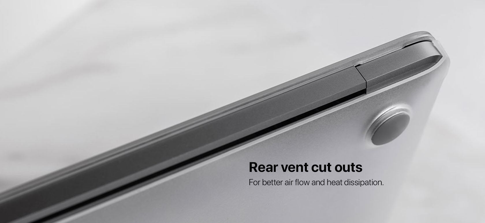 Rear vent cut outs For better air flow and heat dissipation.