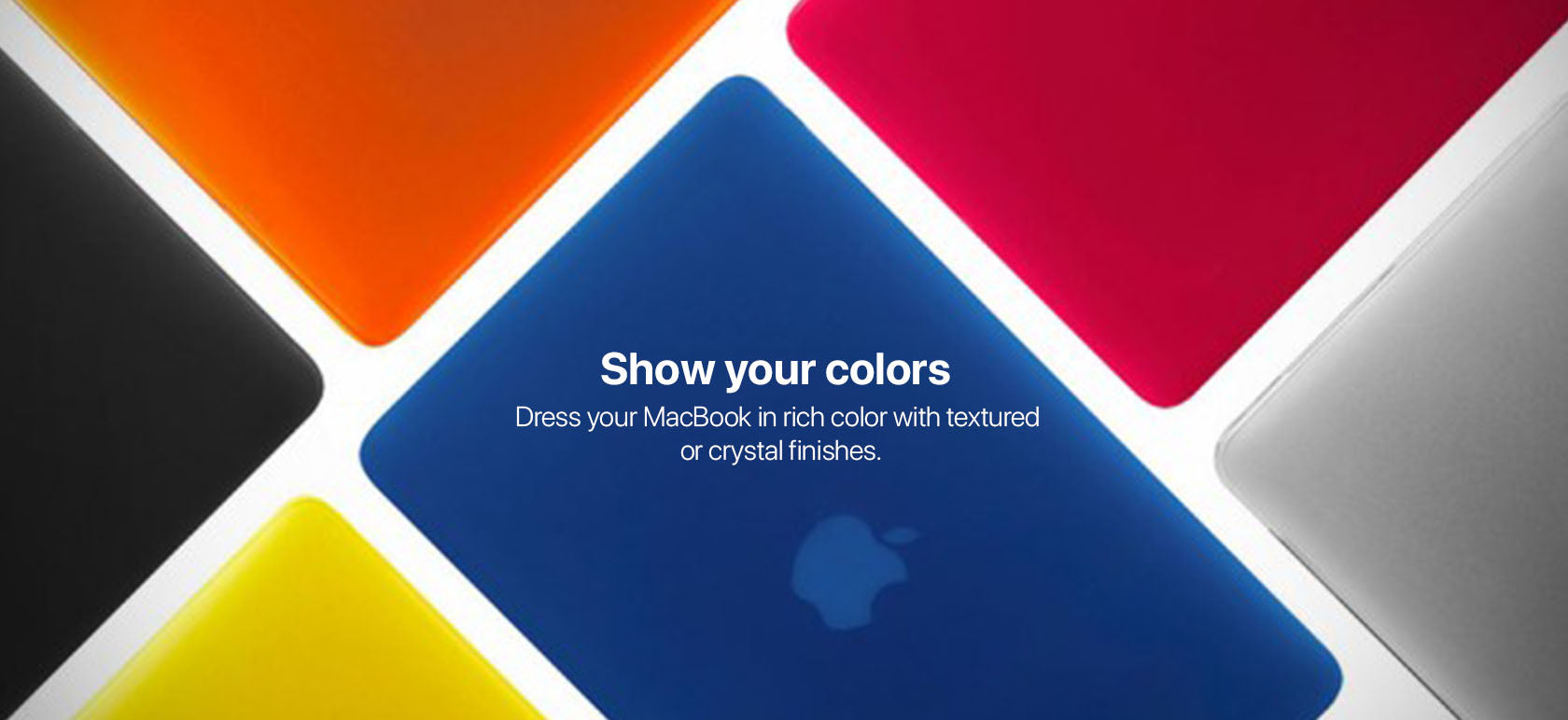 Show your colors. Dress your MacBook in rich color with textured or crystal finishes.