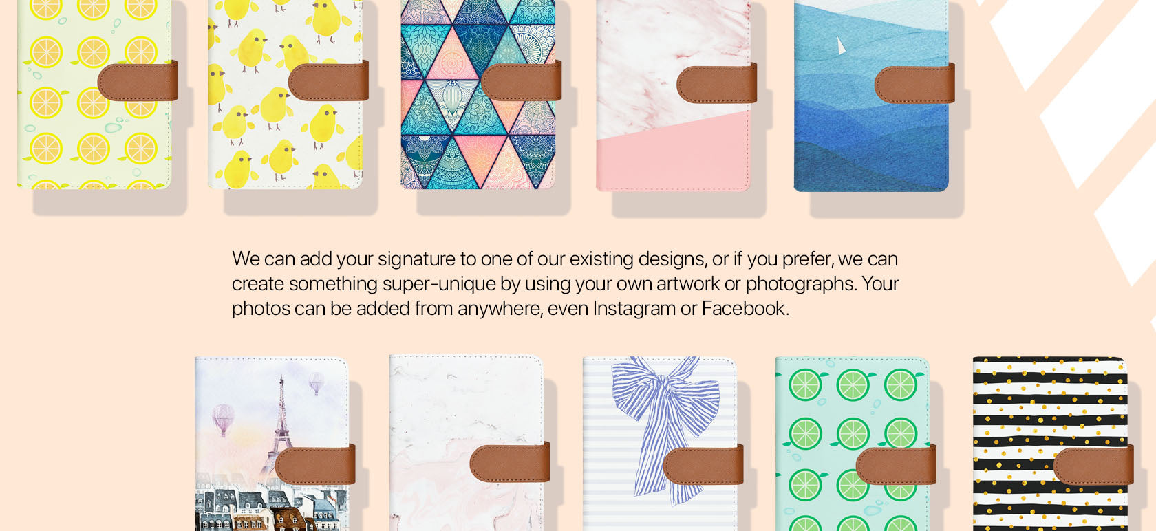 We can add your signature to one of our existing designs, or if you prefer, we can create something super-unique by using your own artwork or photographs. Your photos can be added from anywhere, even Instagram or Facebook.