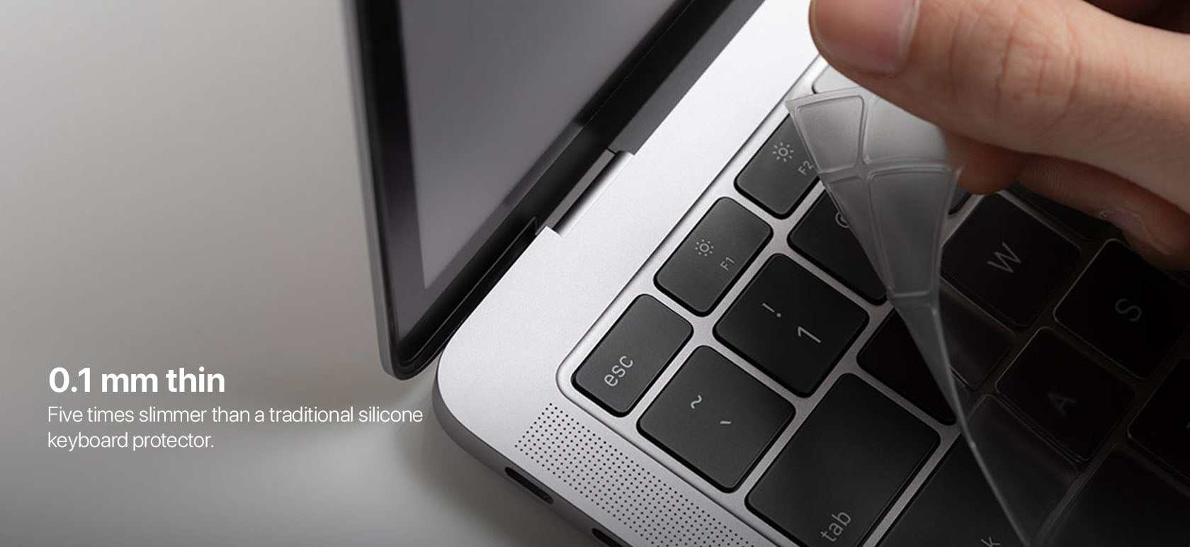 0.1 mm thin Five times slimmer than a traditional silicone keyboard protector.