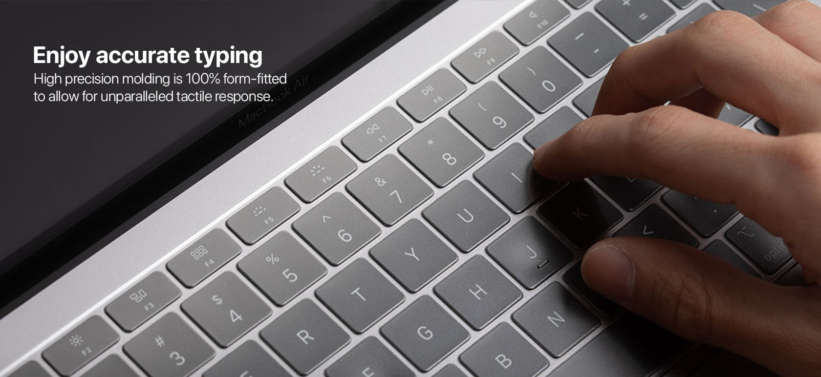 Enjoy accurate typing High precision molding is 100% form-fitted to allow for unparalleled tactile response.