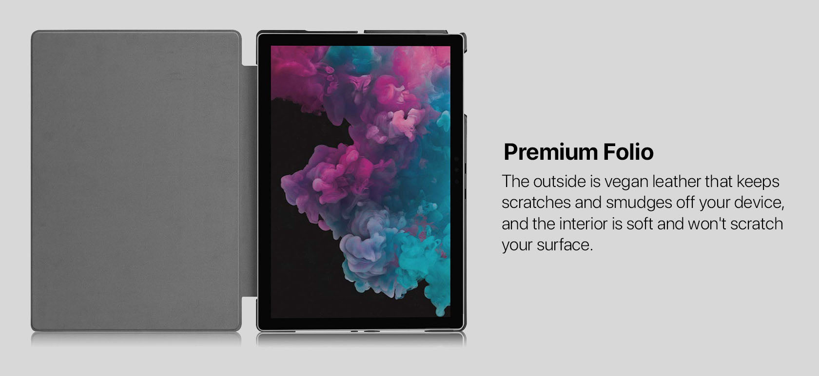 Premium Folio - The outside is vegan leather that keeps scratches and smudges off your device, and the interior is soft and won't scratch your surface.
