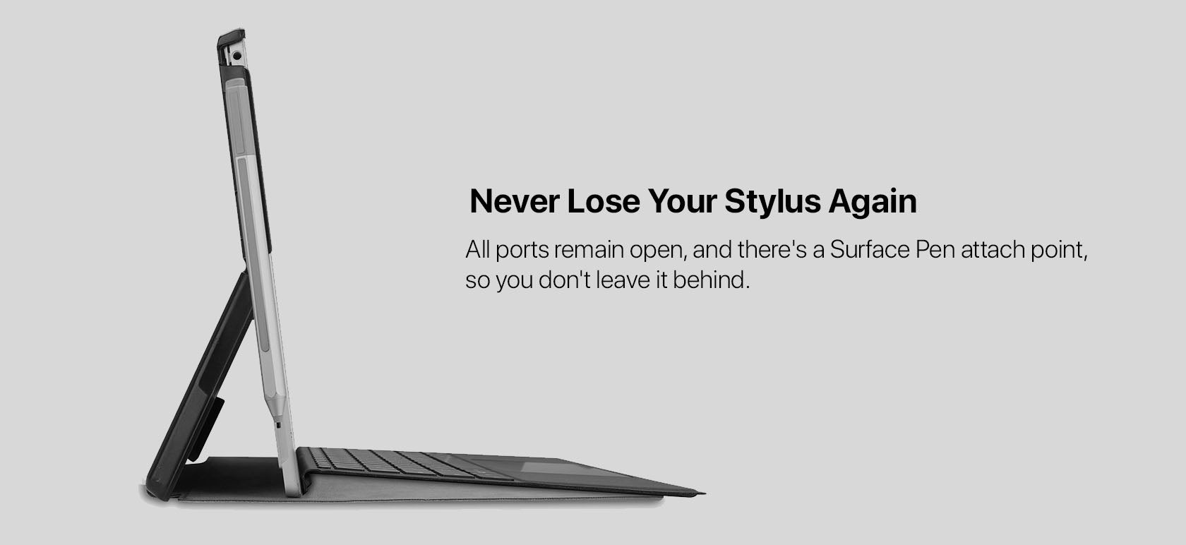Never Lose Your Stylus Again - All ports remain open, and there's a Surface Pen attach point, so you don't leave it behind.