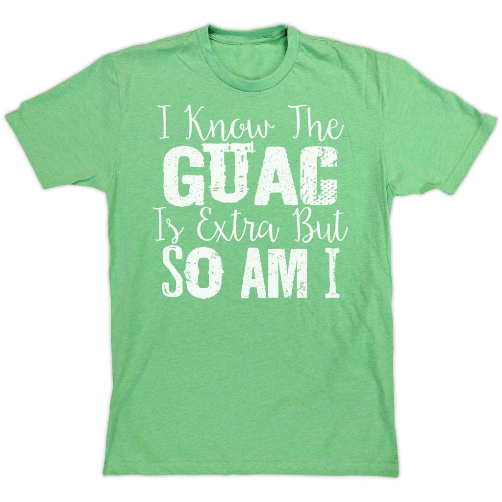 T-Shirts - I Know The Guac Is Extra, But So Am I!