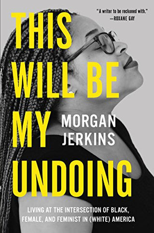 This Will Be My Undoing: Living at the Intersection of Black, Female, and Feminist in (White) America by Morgan Jenkins