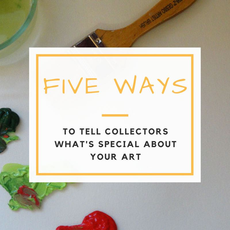 The Story of Your Art: Five Ways to Tell Art Collectors What's Special About You