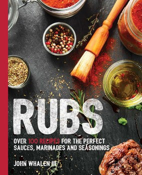 RUBS: Over 100 Recipes for the Perfect Sauces, Marinades and Seasonings
