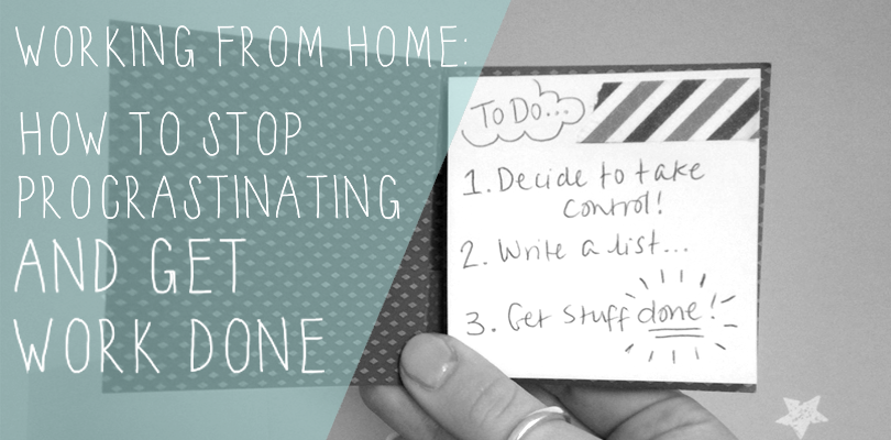 WORKING FROM HOME: HOW TO STOP PROCRASTINATING AND GET WORK DONE.