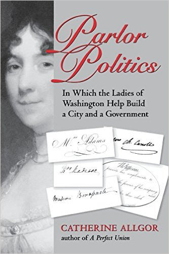 Parlor Politics: In Which the Ladies of Washington Help Build a city and a Governement