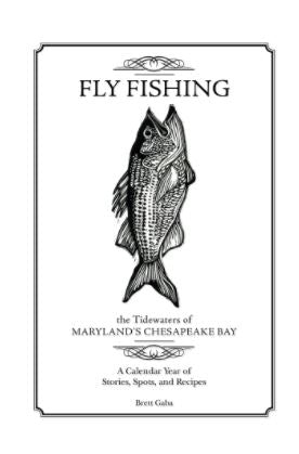 Fly Fishing the Tidewaters of Maryland's Chesapeake Bay: A Calendar Year of Stories, Spots, and Recipes