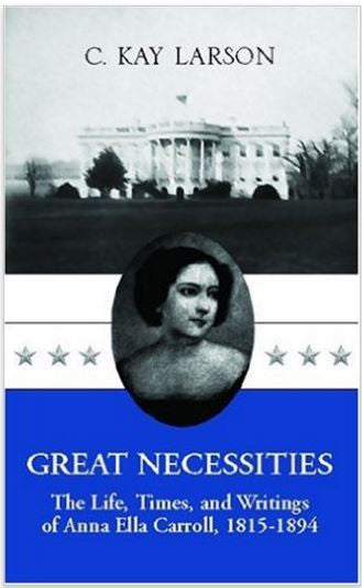 Great Necessities of Life: The Life, Times, and Writings of Anna Ella Carroll (1815-1894)