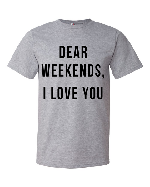 Dear Weekends, I love You Shirt - Home Sweet Pillow Co