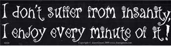 I Don't Suffer From Insanity, I Enjoy Every Minute Of It Bumper Sticker
