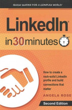LinkedIn in 30 Minutes: How to Create a Rock-Solid LinkedIn Profile and Build Connections That Matter