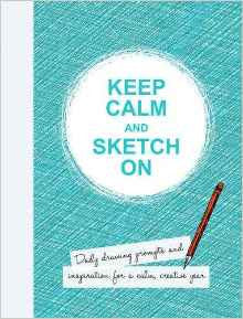 Keep Calm and Sketch on: Daily Drawing Prompts and Inspiration for a Calm, Creative Year