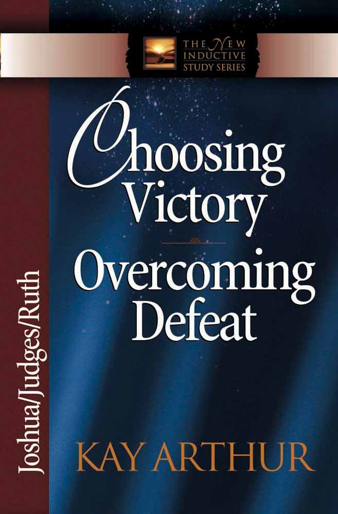 Choosing Victory, Overcoming Defeat: Joshua, Judges, Ruth