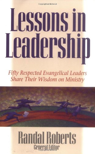 Lessons in Leadership: Fifty Respected Evangelical Leaders Share Their Wisdom on Ministry