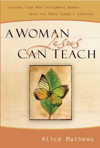 A Woman Jesus Can Teach: Lessons from New Testament Women Help You Make Today's Choices