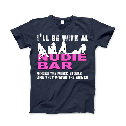 I'll Be With Al at The Nudie Bar! Funny Adult T-Shirt - Love Family & Home