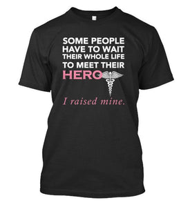Nurse Hero! Some people Have To Wait Their Whole Life To Meet Their HERO... I raised mine - Love Family & Home