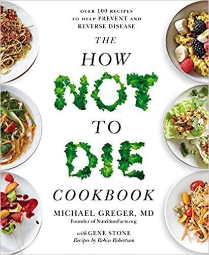 The How Not To Die Cookbook 100 Recipes to Help Prevent and Reverse Disease