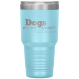 Dogs are the Answer 30oz Drink Tumbler